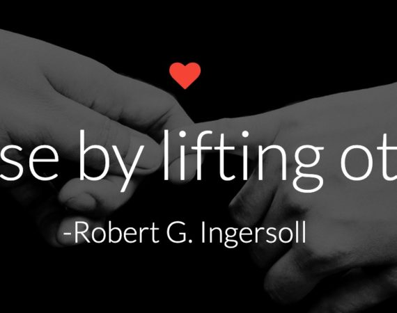 We rise by lifting others. - Robert G. Ingersoll
